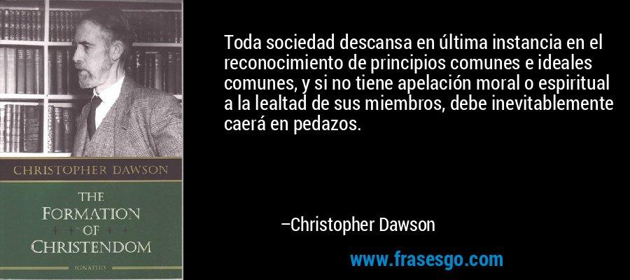 Toda sociedad descansa en última instancia en el reconocimiento de principios comunes e ideales comunes, y si no tiene apelación moral o espiritual a la lealtad de sus miembros, debe inevitablemente caerá en pedazos. – Christopher Dawson