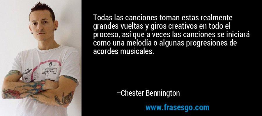 Todas las canciones toman estas realmente grandes vueltas y giros creativos en todo el proceso, así que a veces las canciones se iniciará como una melodía o algunas progresiones de acordes musicales. – Chester Bennington