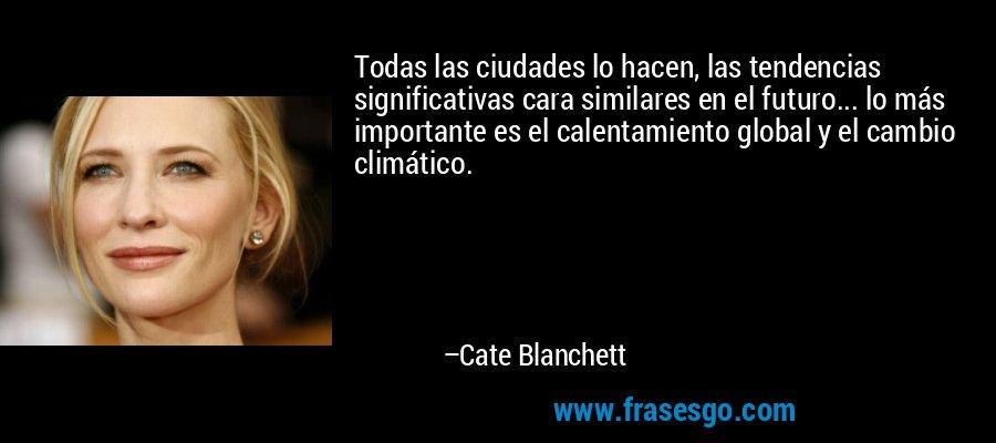 Todas las ciudades lo hacen, las tendencias significativas cara similares en el futuro... lo más importante es el calentamiento global y el cambio climático. – Cate Blanchett