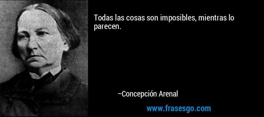 Todas las cosas son imposibles, mientras lo parecen. – Concepción Arenal