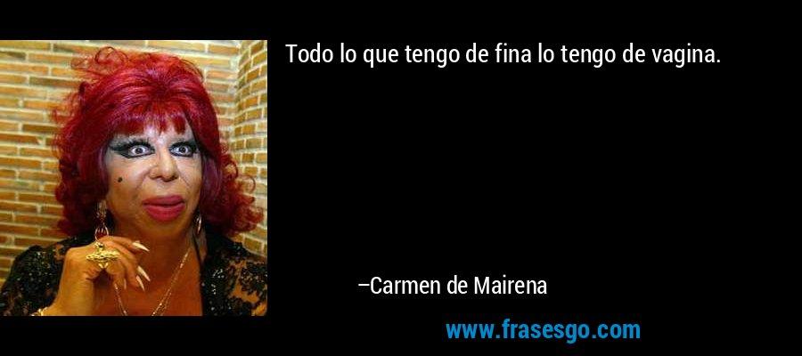 Todo lo que tengo de fina lo tengo de vagina. – Carmen de Mairena