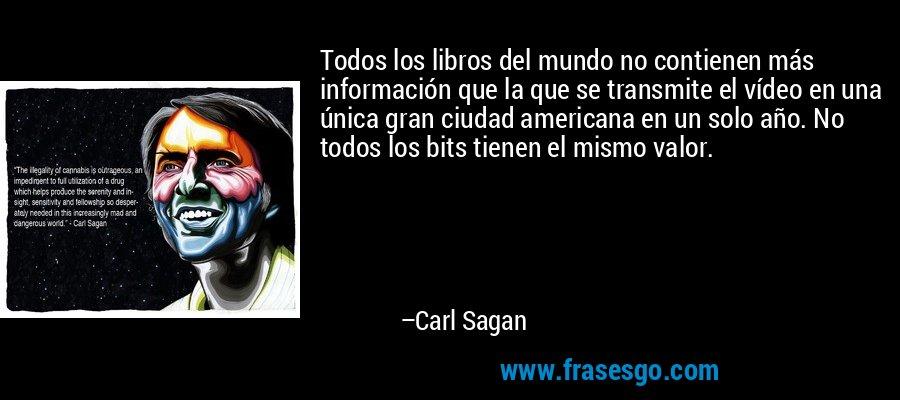 Todos los libros del mundo no contienen más información que la que se transmite el vídeo en una única gran ciudad americana en un solo año. No todos los bits tienen el mismo valor. – Carl Sagan