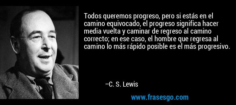 Todos queremos progreso, pero si estás en el camino equivocado, el progreso significa hacer media vuelta y caminar de regreso al camino correcto; en ese caso, el hombre que regresa al camino lo más rápido posible es el más progresivo. – C. S. Lewis