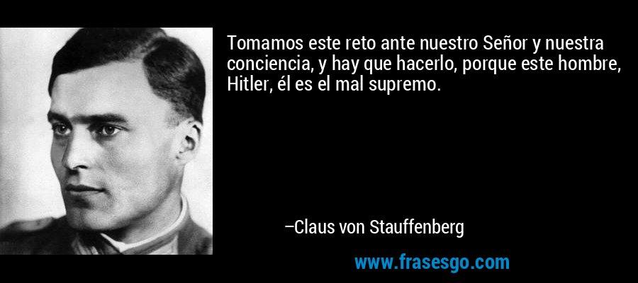 Tomamos este reto ante nuestro Señor y nuestra conciencia, y hay que hacerlo, porque este hombre, Hitler, él es el mal supremo. – Claus von Stauffenberg