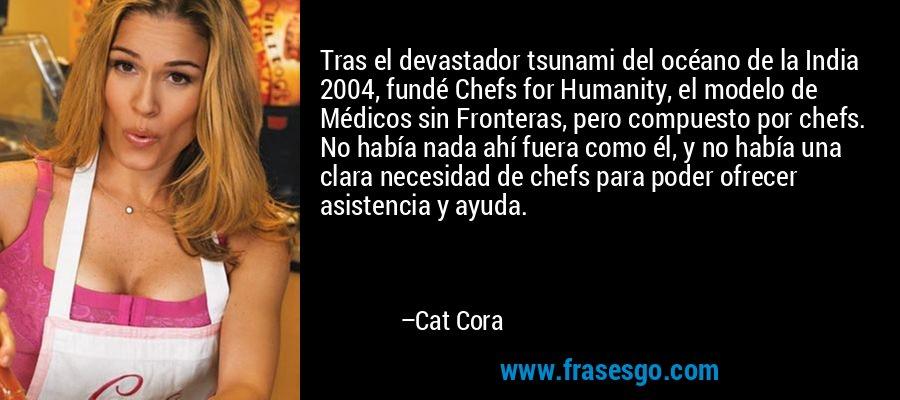Tras el devastador tsunami del océano de la India 2004, fundé Chefs for Humanity, el modelo de Médicos sin Fronteras, pero compuesto por chefs. No había nada ahí fuera como él, y no había una clara necesidad de chefs para poder ofrecer asistencia y ayuda. – Cat Cora
