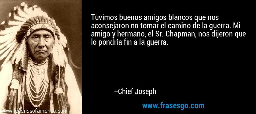 Tuvimos buenos amigos blancos que nos aconsejaron no tomar el camino de la guerra. Mi amigo y hermano, el Sr. Chapman, nos dijeron que lo pondría fin a la guerra. – Chief Joseph