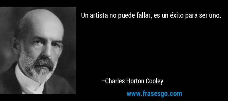 Un artista no puede fallar, es un éxito para ser uno. – Charles Horton Cooley