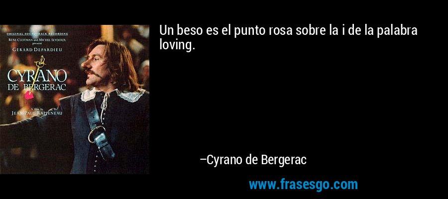 Un beso es el punto rosa sobre la i de la palabra loving. – Cyrano de Bergerac