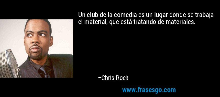 Un club de la comedia es un lugar donde se trabaja el material, que está tratando de materiales. – Chris Rock