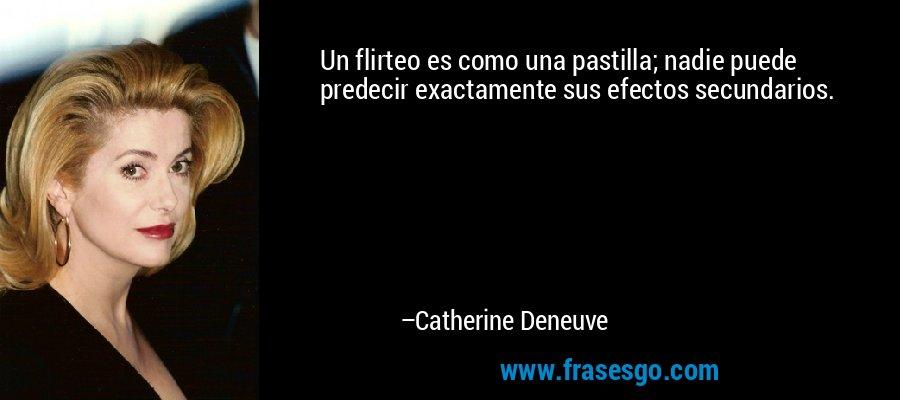 Un flirteo es como una pastilla; nadie puede predecir exactamente sus efectos secundarios. – Catherine Deneuve