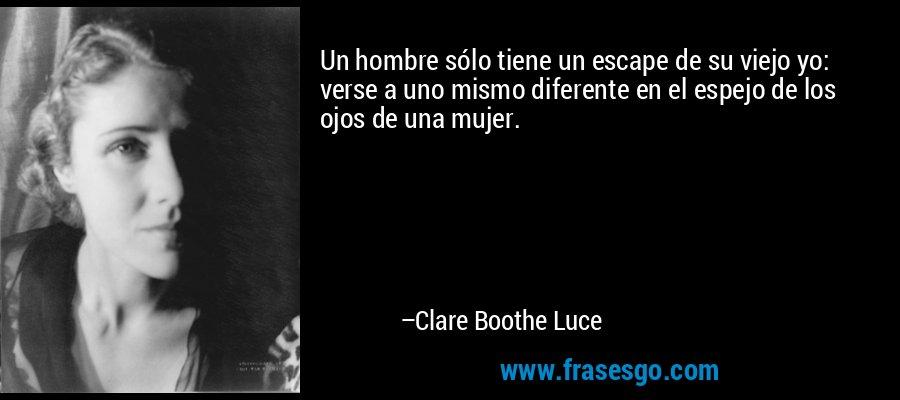 Un hombre sólo tiene un escape de su viejo yo: verse a uno mismo diferente en el espejo de los ojos de una mujer. – Clare Boothe Luce