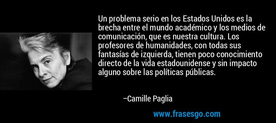 Un problema serio en los Estados Unidos es la brecha entre el mundo académico y los medios de comunicación, que es nuestra cultura. Los profesores de humanidades, con todas sus fantasías de izquierda, tienen poco conocimiento directo de la vida estadounidense y sin impacto alguno sobre las políticas públicas. – Camille Paglia