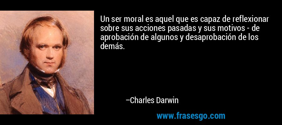 Un ser moral es aquel que es capaz de reflexionar sobre sus acciones pasadas y sus motivos - de aprobación de algunos y desaprobación de los demás. – Charles Darwin
