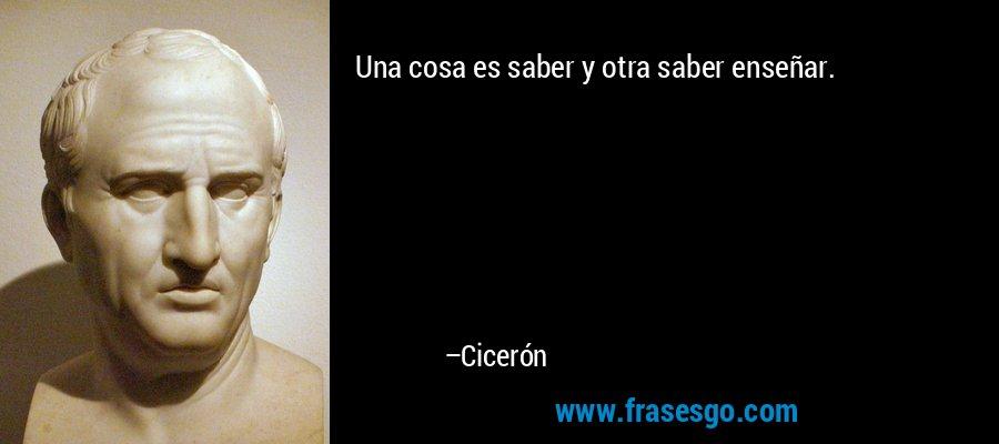 Una cosa es saber y otra saber enseñar. – Cicerón
