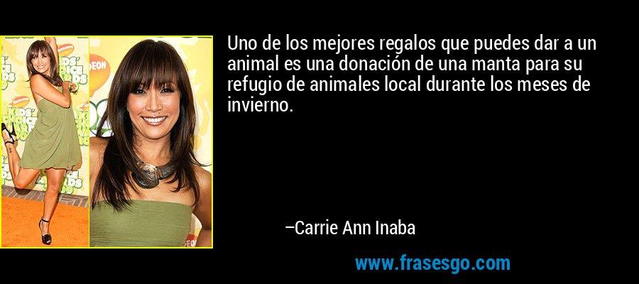 Uno de los mejores regalos que puedes dar a un animal es una donación de una manta para su refugio de animales local durante los meses de invierno. – Carrie Ann Inaba