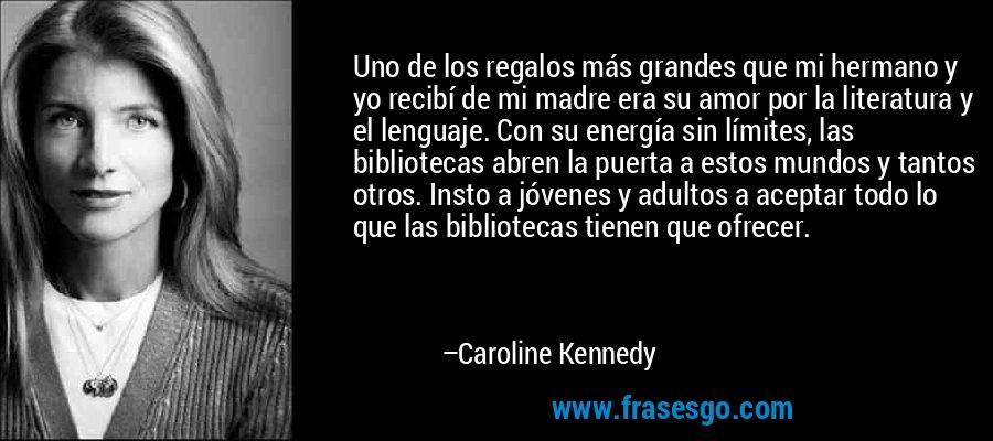 Uno de los regalos más grandes que mi hermano y yo recibí de mi madre era su amor por la literatura y el lenguaje. Con su energía sin límites, las bibliotecas abren la puerta a estos mundos y tantos otros. Insto a jóvenes y adultos a aceptar todo lo que las bibliotecas tienen que ofrecer. – Caroline Kennedy