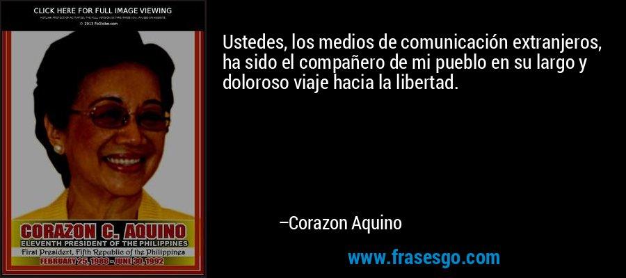 Ustedes, los medios de comunicación extranjeros, ha sido el compañero de mi pueblo en su largo y doloroso viaje hacia la libertad. – Corazon Aquino