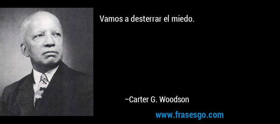Vamos a desterrar el miedo. – Carter G. Woodson