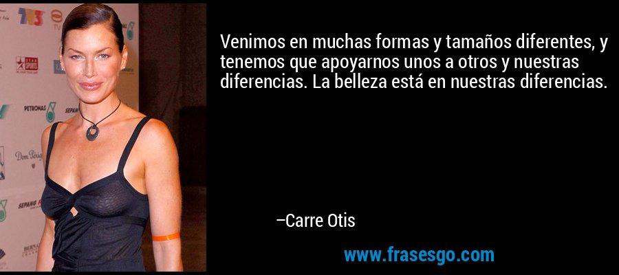Venimos en muchas formas y tamaños diferentes, y tenemos que apoyarnos unos a otros y nuestras diferencias. La belleza está en nuestras diferencias. – Carre Otis