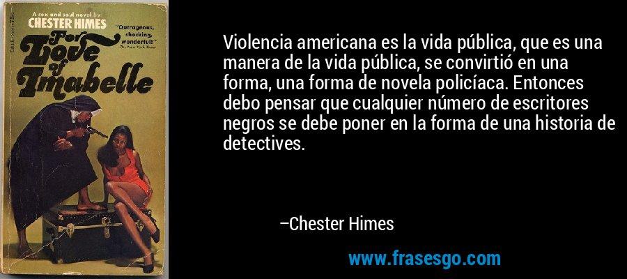 Violencia americana es la vida pública, que es una manera de la vida pública, se convirtió en una forma, una forma de novela policíaca. Entonces debo pensar que cualquier número de escritores negros se debe poner en la forma de una historia de detectives. – Chester Himes