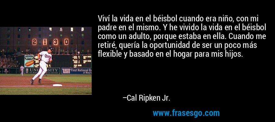 Viví la vida en el béisbol cuando era niño, con mi padre en el mismo. Y he vivido la vida en el béisbol como un adulto, porque estaba en ella. Cuando me retiré, quería la oportunidad de ser un poco más flexible y basado en el hogar para mis hijos. – Cal Ripken Jr.