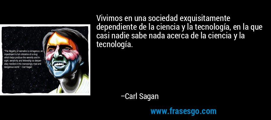 Vivimos en una sociedad exquisitamente dependiente de la ciencia y la tecnología, en la que casi nadie sabe nada acerca de la ciencia y la tecnología. – Carl Sagan