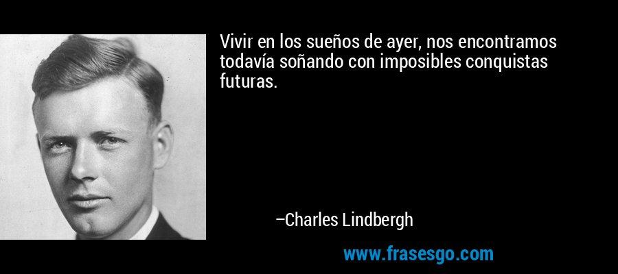 Vivir en los sueños de ayer, nos encontramos todavía soñando con imposibles conquistas futuras. – Charles Lindbergh
