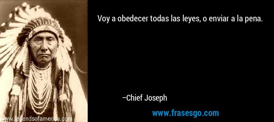 Voy a obedecer todas las leyes, o enviar a la pena. – Chief Joseph