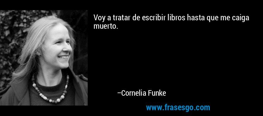Voy a tratar de escribir libros hasta que me caiga muerto. – Cornelia Funke