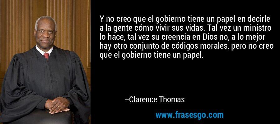 Y no creo que el gobierno tiene un papel en decirle a la gente cómo vivir sus vidas. Tal vez un ministro lo hace, tal vez su creencia en Dios no, a lo mejor hay otro conjunto de códigos morales, pero no creo que el gobierno tiene un papel. – Clarence Thomas