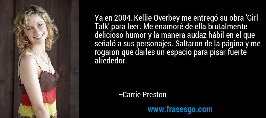Ya en 2004, Kellie Overbey me entregó su obra 'Girl Talk' para leer. Me enamoré de ella brutalmente delicioso humor y la manera audaz hábil en el que señaló a sus personajes. Saltaron de la página y me rogaron que darles un espacio para pisar fuerte alrededor. – Carrie Preston