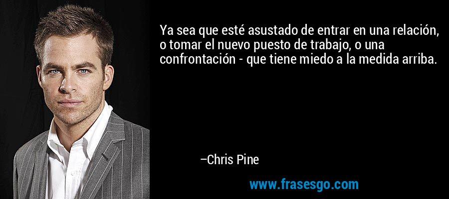 Ya sea que esté asustado de entrar en una relación, o tomar el nuevo puesto de trabajo, o una confrontación - que tiene miedo a la medida arriba. – Chris Pine