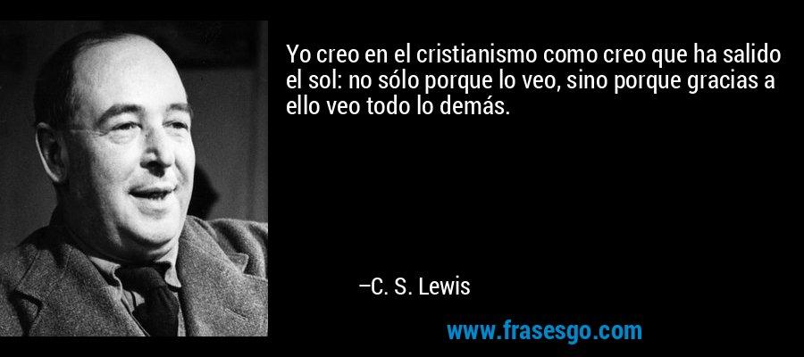 Yo creo en el cristianismo como creo que ha salido el sol: no sólo porque lo veo, sino porque gracias a ello veo todo lo demás. – C. S. Lewis