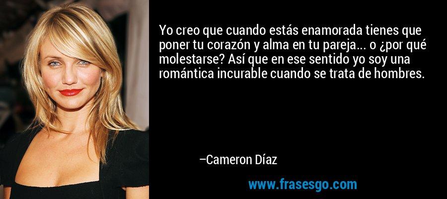 Yo creo que cuando estás enamorada tienes que poner tu corazón y alma en tu pareja... o ¿por qué molestarse? Así que en ese sentido yo soy una romántica incurable cuando se trata de hombres. – Cameron Díaz
