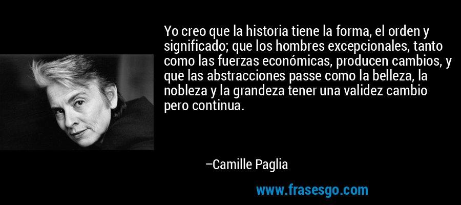 Yo creo que la historia tiene la forma, el orden y significado; que los hombres excepcionales, tanto como las fuerzas económicas, producen cambios, y que las abstracciones passe como la belleza, la nobleza y la grandeza tener una validez cambio pero continua. – Camille Paglia