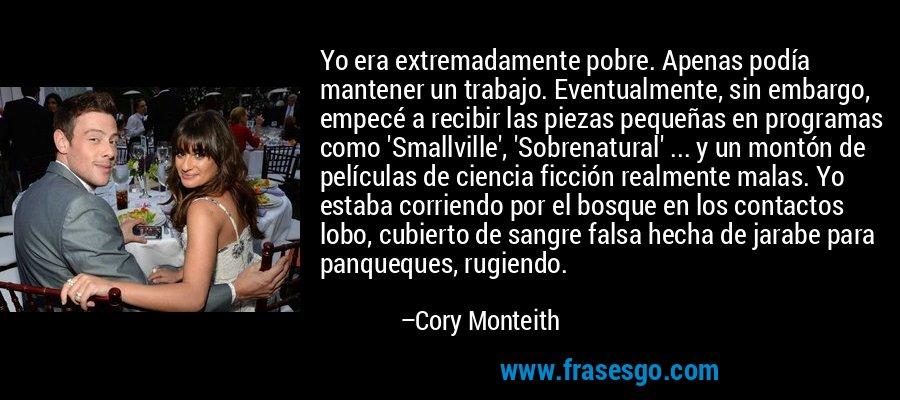 Yo era extremadamente pobre. Apenas podía mantener un trabajo. Eventualmente, sin embargo, empecé a recibir las piezas pequeñas en programas como 'Smallville', 'Sobrenatural' ... y un montón de películas de ciencia ficción realmente malas. Yo estaba corriendo por el bosque en los contactos lobo, cubierto de sangre falsa hecha de jarabe para panqueques, rugiendo. – Cory Monteith