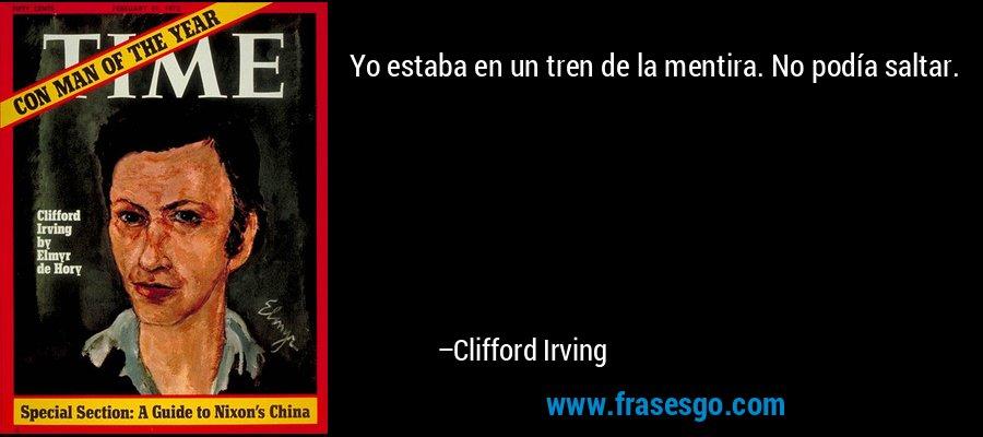 Yo estaba en un tren de la mentira. No podía saltar. – Clifford Irving