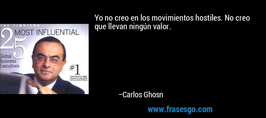 Yo no creo en los movimientos hostiles. No creo que llevan ningún valor. – Carlos Ghosn