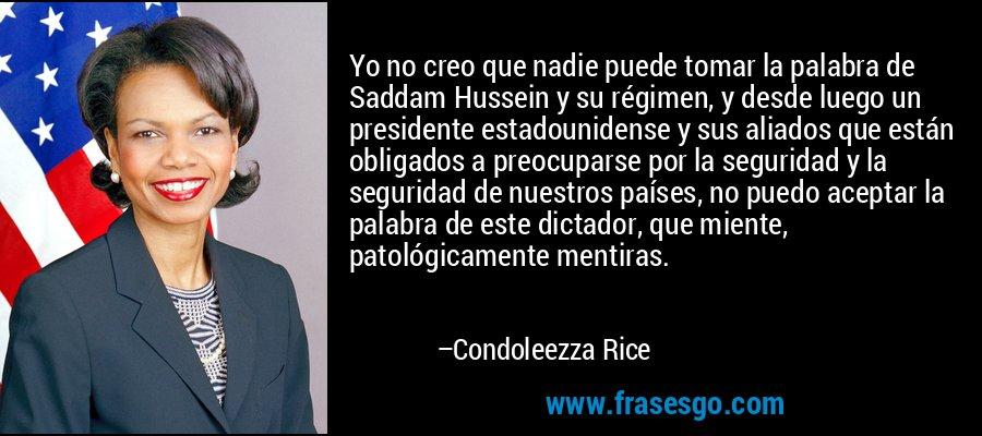 Yo no creo que nadie puede tomar la palabra de Saddam Hussein y su régimen, y desde luego un presidente estadounidense y sus aliados que están obligados a preocuparse por la seguridad y la seguridad de nuestros países, no puedo aceptar la palabra de este dictador, que miente, patológicamente mentiras. – Condoleezza Rice
