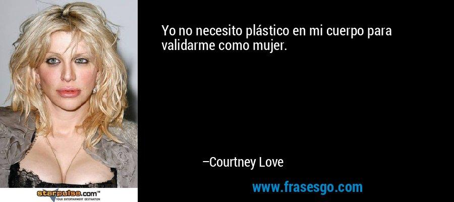 Yo no necesito plástico en mi cuerpo para validarme como mujer. – Courtney Love