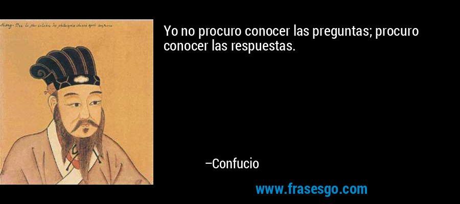 Yo no procuro conocer las preguntas; procuro conocer las respuestas. – Confucio