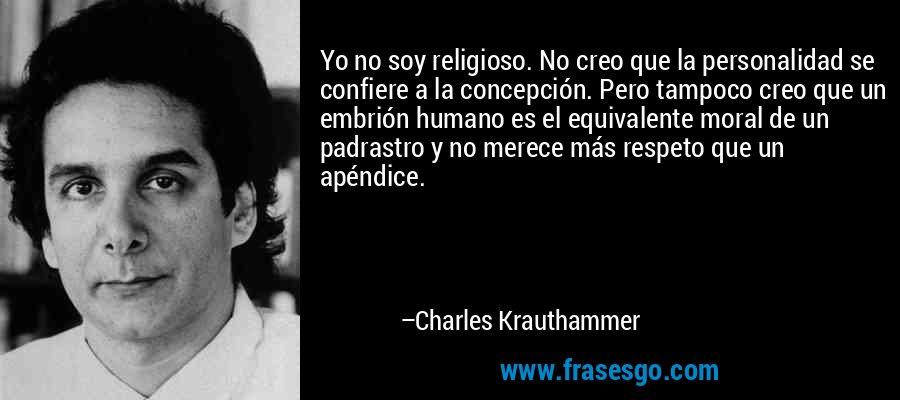 Yo no soy religioso. No creo que la personalidad se confiere a la concepción. Pero tampoco creo que un embrión humano es el equivalente moral de un padrastro y no merece más respeto que un apéndice. – Charles Krauthammer