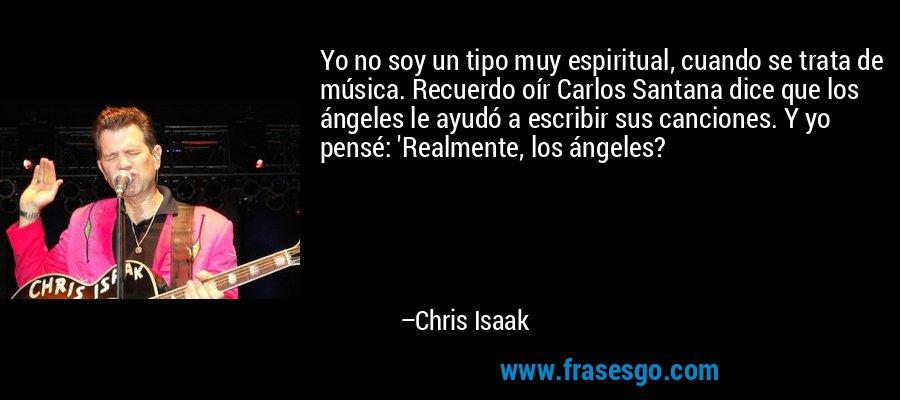 Yo no soy un tipo muy espiritual, cuando se trata de música. Recuerdo oír Carlos Santana dice que los ángeles le ayudó a escribir sus canciones. Y yo pensé: 'Realmente, los ángeles? – Chris Isaak