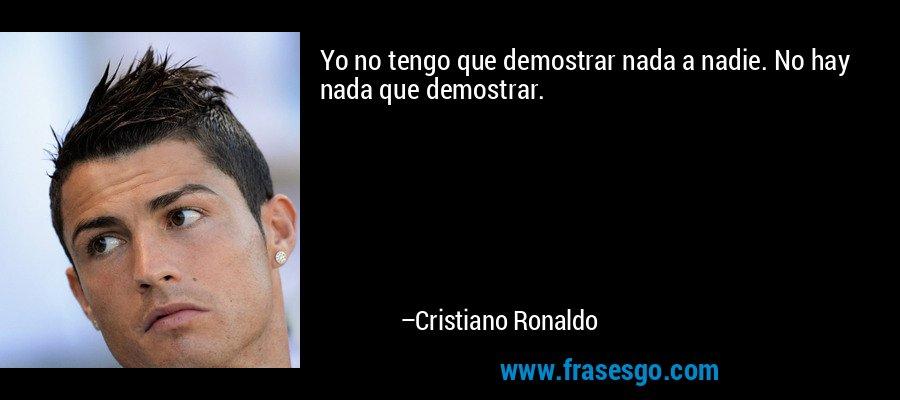 Yo no tengo que demostrar nada a nadie. No hay nada que demostrar. – Cristiano Ronaldo