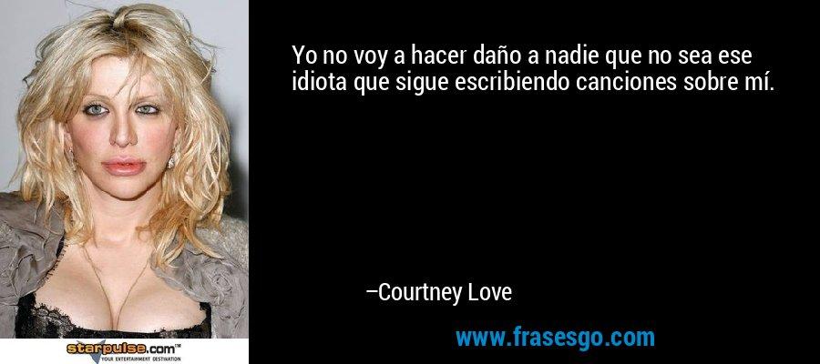 Yo no voy a hacer daño a nadie que no sea ese idiota que sigue escribiendo canciones sobre mí. – Courtney Love