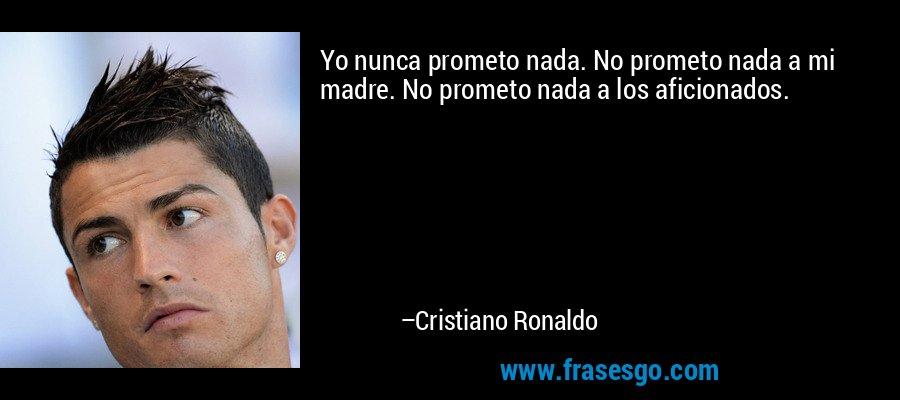 Yo nunca prometo nada. No prometo nada a mi madre. No prometo nada a los aficionados. – Cristiano Ronaldo