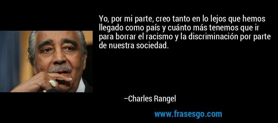 Yo, por mi parte, creo tanto en lo lejos que hemos llegado como país y cuánto más tenemos que ir para borrar el racismo y la discriminación por parte de nuestra sociedad. – Charles Rangel