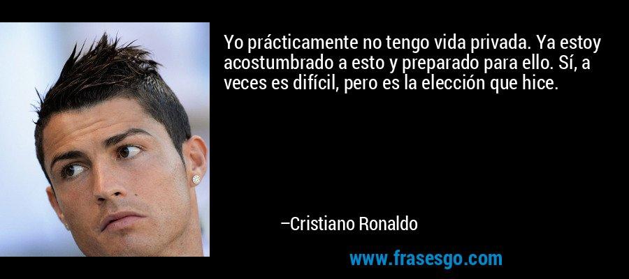 Yo prácticamente no tengo vida privada. Ya estoy acostumbrado a esto y preparado para ello. Sí, a veces es difícil, pero es la elección que hice. – Cristiano Ronaldo