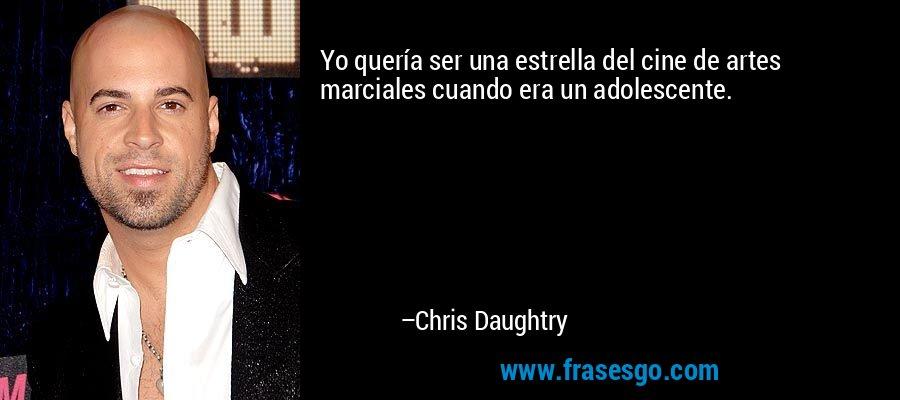 Yo quería ser una estrella del cine de artes marciales cuando era un adolescente. – Chris Daughtry