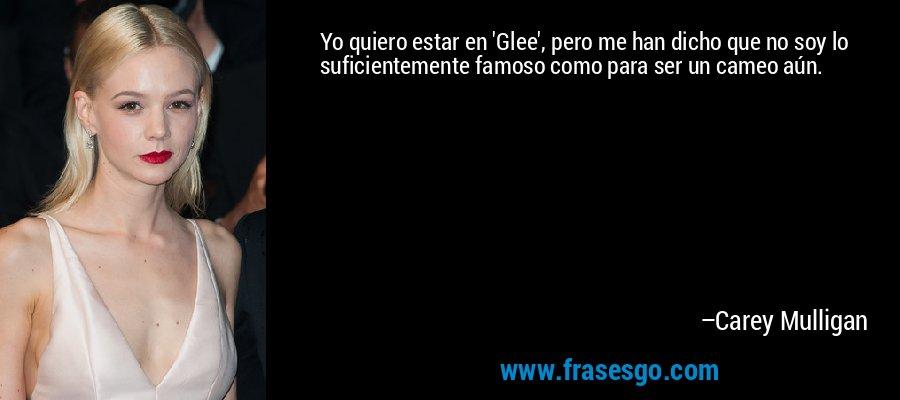 Yo quiero estar en 'Glee', pero me han dicho que no soy lo suficientemente famoso como para ser un cameo aún. – Carey Mulligan